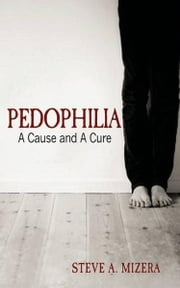 Pedophilia: A Cause and A Cure ebook by Steve A. Mizera
