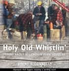 Holy Old Whistlin' - Yarns About Algonquin Park Loggers ebook by Brent A Connelly