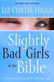 Slightly Bad Girls of the Bible - Flawed Women Loved by a Flawless God ebook by Liz Curtis Higgs