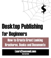 Desktop Publishing for Beginners - How to Create Great Looking Brochures, Books and Documents ebook by Learn2succeed