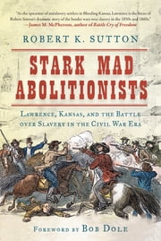 Stark Mad Abolitionists - Lawrence, Kansas, and the Battle over Slavery in the Civil War Era ebook by Robert Sutton, Bob Dole