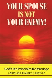 Your Spouse Is Not Your Enemy! - God's Ten Principles for Marriage ebook by Larry & Beverly J. Bentley