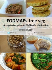 FODMAPs-free veg: A vegetarian guide to FODMAPs elimination ebook by Elise Cobb