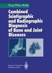 Combined Scintigraphic and Radiographic Diagnosis of Bone and Joint Diseases ebook by Yong W. Bahk