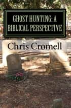 Ghost Hunting: A Biblical Perspective ebook by Chris Cromell