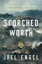 Scorched Worth - A True Story of Destruction, Deceit, and Government Corruption ebook by Joel Engel