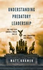 Understanding Predatory Leadership: The First Step Toward a World Free of War, Corruption and Poverty ebook by Matt Kramer
