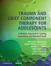 Trauma and Grief Component Therapy for Adolescents - A Modular Approach to Treating Traumatized and Bereaved Youth ebook by William Saltzman, Christopher Layne, Robert Pynoos,...