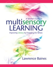 A Teacher's Guide to Multisensory Learning - Improving Literacy by Engaging the Senses ebook by Lawrence Baines