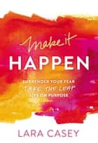 Make it Happen - Surrender Your Fear. Take the Leap. Live On Purpose. eBook by Lara Casey