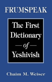 Frumspeak - The First Dictionary of Yeshivish ebook by Chaim M. Weiser