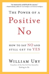 The Power of a Positive No - How to Say No and Still Get to Yes ebook by William Ury