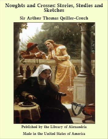 Noughts and Crosses: Stories, Studies and Sketches ebook by Sir Arthur Thomas Quiller-Couch
