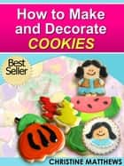 How to Make and Decorate Cookies ebook by Christine Matthews