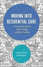 Moving into Residential Care - A Practical Guide for Older People and Their Families ebook by Colleen Doyle, Gail Roberts