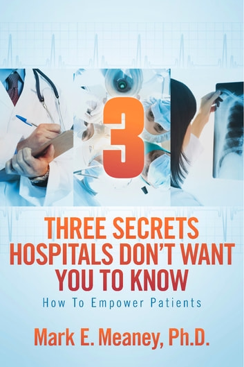 3 (Three) Secrets Hospitals Don't Want You To Know - How To Empower Patients ebook by Mark E. Meaney, Ph.D.