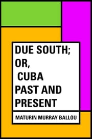 Due South; or, Cuba Past and Present ebook by Maturin Murray Ballou