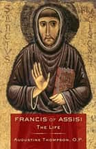 Francis of Assisi - The Life ebook by Augustine Thompson