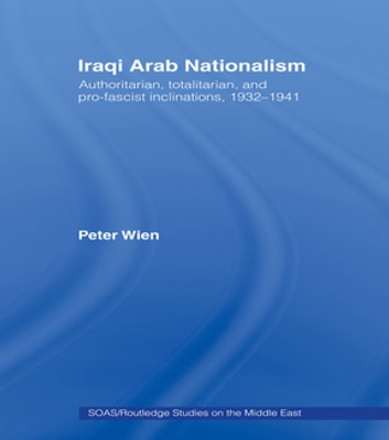 Iraqi Arab Nationalism - Authoritarian, Totalitarian and Pro-Fascist Inclinations, 1932–1941 ebook by Peter Wien
