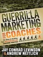 Guerrilla Marketing for Coaches ebook by Jay Conrad Levinson,Andrew Neitlich