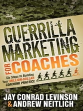 Guerrilla Marketing for Coaches - Six Steps to Building Your Million-Dollar Coaching Practice ebook by Jay Conrad Levinson,Andrew Neitlich
