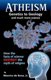 Atheism - Genetics to Geology and Much More Science ebook by Maurice de Bona, Jr.