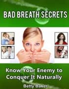 Bad Breath Secrets: Know Your Enemy to Conquer It Naturally ebook by Betty Baker