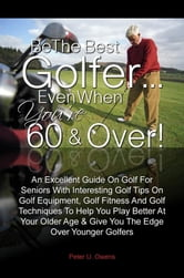 Be The Best Golfer…Even When You're 60 & Over! - An Excellent Guide On Golf For Seniors With Interesting Golf Tips On Golf Equipment, Golf Fitness And Golf Techniques To Help You Play Better At Your Older Age & Give You The Edge Over Younger Golfers ebook by Peter U. Owens
