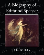 A Biography of Edmund Spenser ebook by Hales, John W.