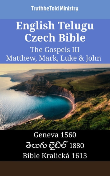 English Telugu Czech Bible - The Gospels III - Matthew, Mark, Luke & John - Geneva 1560 - తెలుగు బైబిల్ 1880 - Bible Kralická 1613 ebook by TruthBeTold Ministry