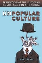 Unpopular Culture - Transforming the European Comic Book in the 1990s ebook by Bart Beaty