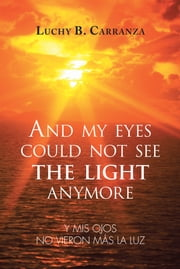 And my eyes could not see the light anymore - Y mis ojos no vieron más la luz ebook by Luchy B. Carranza
