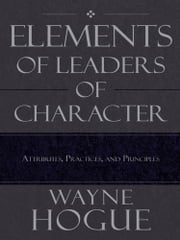 Elements of Leaders of Character - Attributes, Practices, and Principles ebook by Wayne Hogue