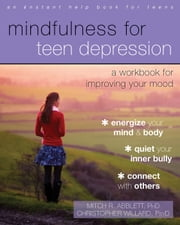Mindfulness for Teen Depression - A Workbook for Improving Your Mood ebook by Christopher Willard, PsyD,Mitch R. Abblett, PhD