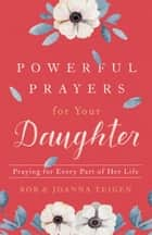 Powerful Prayers for Your Daughter - Praying for Every Part of Her Life ebook by Rob Teigen, Joanna Teigen