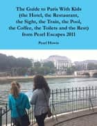 The Guide to Paris With Kids (the Hotel, the Restaurant, the Sight, the Train, the Pool, the Coffee, the Toilets and the Rest) from Pearl Escapes 2011 ebook by Pearl Howie