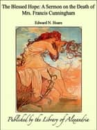 The Blessed Hope: A Sermon on the Death of Mrs. Francis Cunningham ebook by Edward N. Hoare