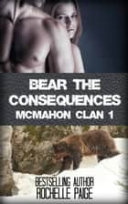 Bear the Consequences: McMahon Clan 1 ebook by Rochelle Paige