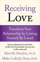 Receiving Love - Transform Your Relationship by Letting Yourself Be Loved eBook by Harville Hendrix, Ph.D., Helen LaKelly Hunt,...