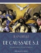 Abandonment to Divine Providence ebook by Father Jean-Pierre de Caussade, S.J.