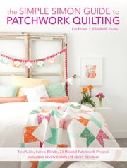 The Simple Simon Guide To Patchwork Quilting - Two Girls, Seven Blocks, 21 Blissful Patchwork Projects ebook by Elizabeth Evans,Liz Evans