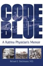 Code Blue - A Katrina Physician's Memoir ebook by Richard E. Deichmann M.D.