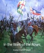 In the Wars of the Roses ebook by Evelyn Everett-Green