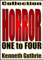 Horror: 1 to 4 (Collection) ebook by Kenneth Guthrie