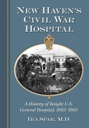 New Haven's Civil War Hospital - A History of Knight U.S. General Hospital, 1862-1865 ebook by Ira Spar,M.D.