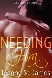 Needing Him - An Obsessed Novella ebook by Jeanne St. James