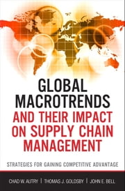 Global Macrotrends and Their Impact on Supply Chain Management - Strategies for Gaining Competitive Advantage ebook by John E. Bell,Thomas J. Goldsby,Chad Autry