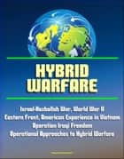 Hybrid Warfare: Israel-Hezbollah War, World War II Eastern Front, American Experience in Vietnam, Operation Iraqi Freedom, Operational Approaches to Hybrid Warfare ekitaplar by Progressive Management