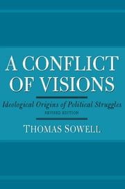 A Conflict of Visions - Idealogical Origins of Political Struggles ebook by Thomas Sowell