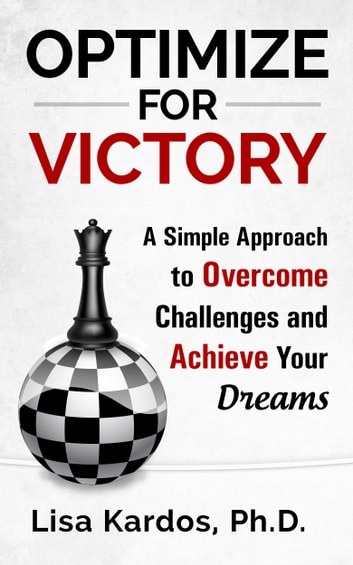 Optimize for Victory - A Simple Approach to Overcome Challenges and Achieve Your Dreams ebook by Lisa Kardos, Ph.D.